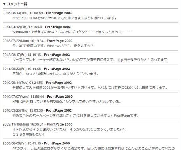 2015/08/13(Thu) 12:08:59 - FrontPage 2003 FrontPage 2003をwindows10でも使用できますように願っています。 2014/04/12(Sat) 17:19:54 - FrontPage 2003 Windows8.1で使えるのかな?おまけにプロダクトキーを無くしちゃって・・・ 2013/07/22(Mon) 10:19:34 - FrontPage 2000 今、XPで使用中です。Windows 8でも、使えますか? 2012/08/17(Fri) 14:19:16 - FrontPage 2003 ソースとプレビューを一緒にみながらいいのですが直感的に使えて、xp機を残そうかとも思ってます 2011/09/23(Fri) 10:14:08 - FrontPage 2002 不明点、あっさり解決しました。ありがとうございます。 2010/09/14(Tue) 01:21:56 - FrontPage 2002 全部使ってみた結果2002が一番使いやすいと思います。ちなみに共有枠にCSSやJSは普通に書けます。 2010/07/07(Wed) 11:59:44 - FrontPage 2000 HPB13を所有しているがFP2000がシンプルで使いやすいと思っている。 2010/03/25(Thu) 13:03:30 - FrontPage 2002 初めて自分のホームページを作成したときに98を使ってからずっとFrontPageです。 2009/11/16(Mon) 16:36:31 - FrontPage 2000 HP作成からずっと遠のいていたら、すっかり忘れてしまっていました(^^; CSSを理解したい! 2008/06/06(Fri) 13:45:10 - FrontPage 2003 FPのフォーラムの過去ログがなくなり残念です。困った時には検索すればほとんどのことが解決していたので。